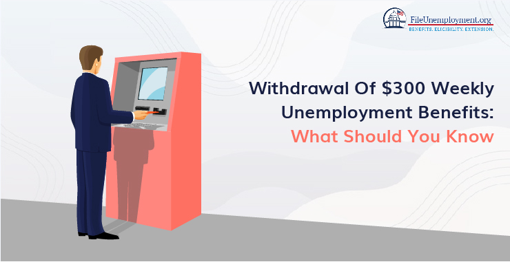Withdrawal Of $300 Weekly Unemployment Benefits: What Should You Know